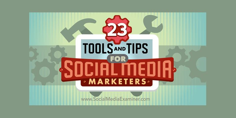 23 Tools and Tips for Social Media Marketers
