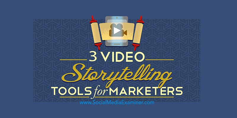 3 Video Storytelling Tools for Social Marketers