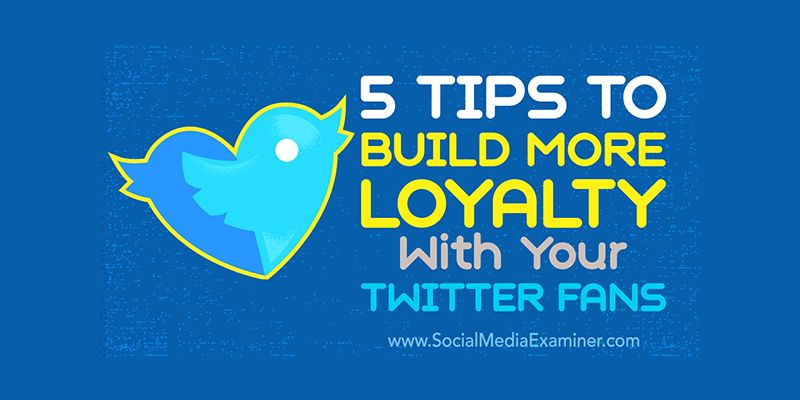 5 Tips to Build More Loyalty With Your Twitter Fans