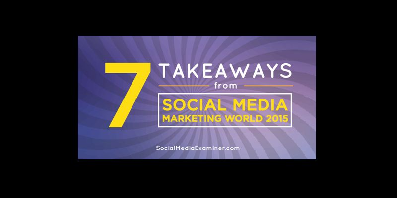 7 Takeaways From Social Media Marketing World 2015