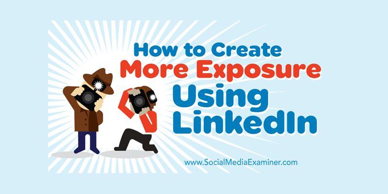 How to Create More Exposure Using LinkedIn