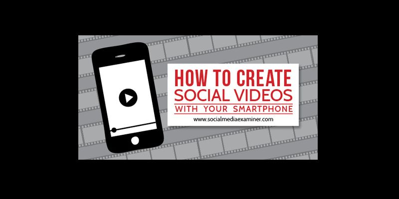 How to Create Social Videos With Your Smartphone