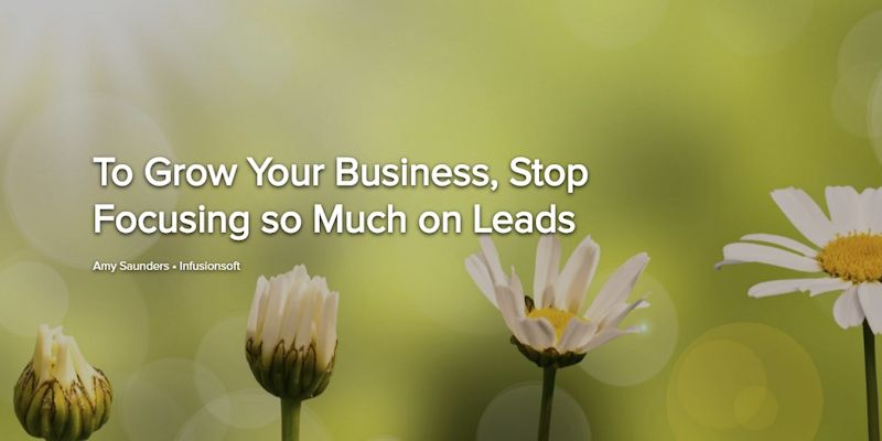 To Grow Your Business, Stop Focusing so Much on Leads