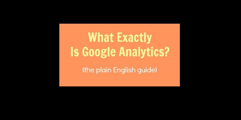 What Is Google Analytics? (The Plain English Guide)