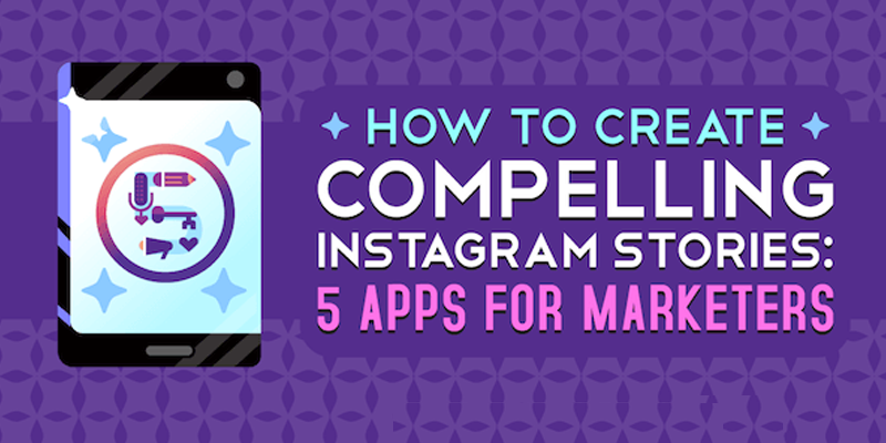 How to Create Compelling Instagram Stories: 5 Apps for Marketers