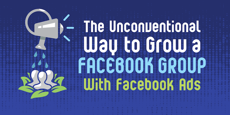 The Unconventional Way to Grow a Facebook Group With Facebook Ads