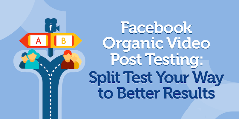 Facebook Organic Video Post Testing: Split Test Your Way to Better Results