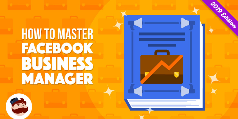 How To Master Facebook Business Manager in 2019