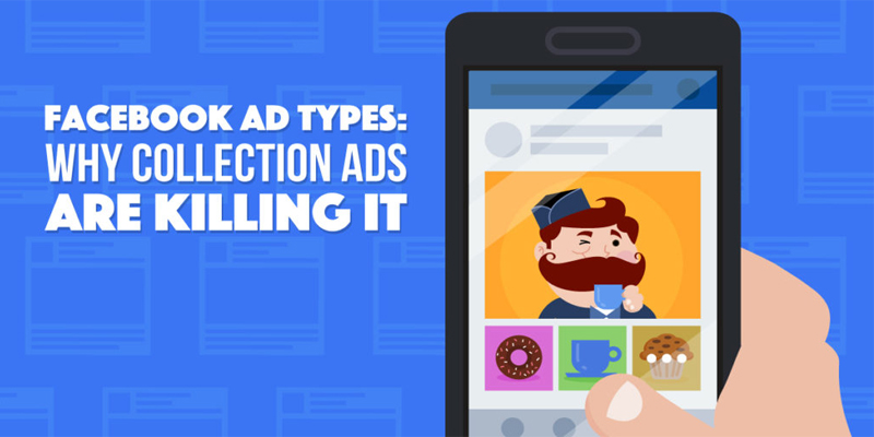 Facebook Ad Types: Why Collection Ads and Carousel Are Killing It