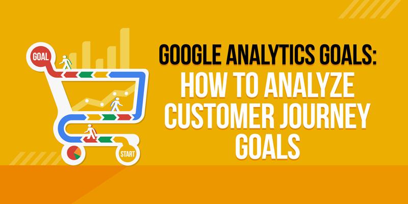 Google Analytics Goals: How to Analyze Customer Journey Goals