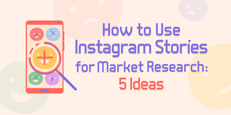 How to Use Instagram Stories for Market Research: 5 Ideas for Marketers