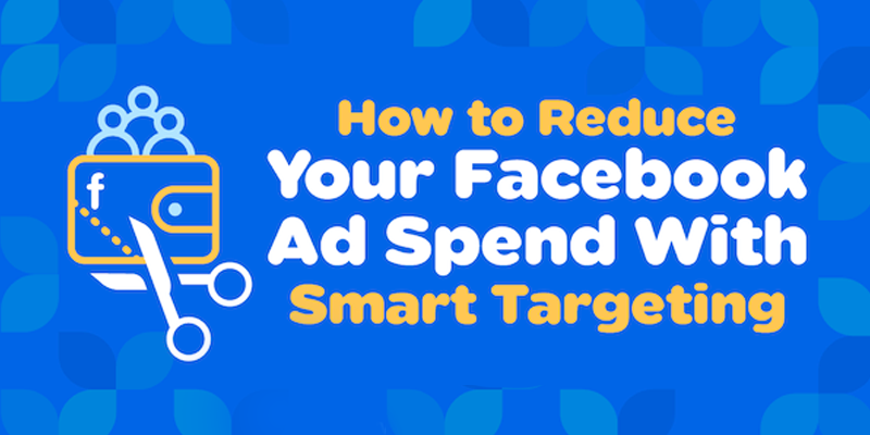 How to Reduce Your Facebook Ad Spend With Smart Targeting
