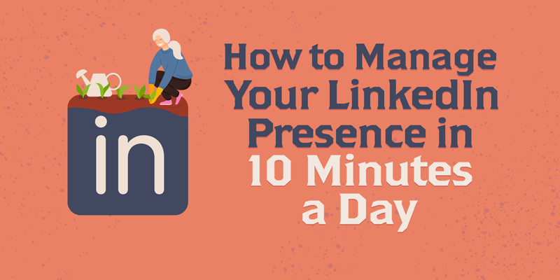 How to Manage Your LinkedIn Presence in 10 Minutes a Day