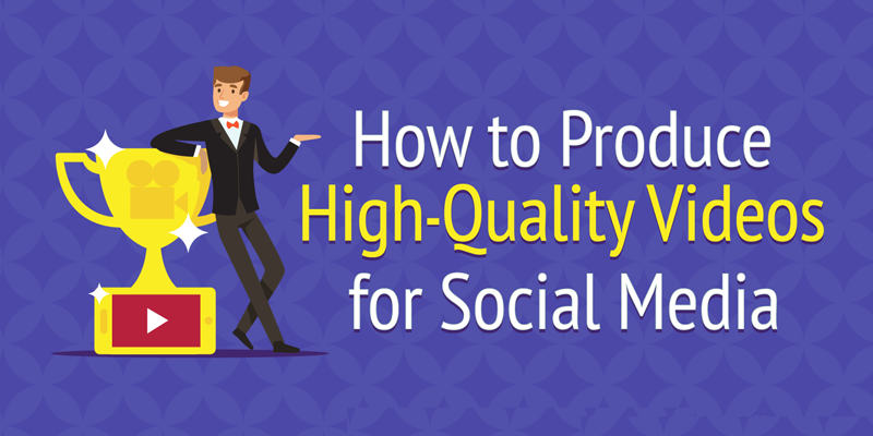 How to Produce High-Quality Videos for Social Media