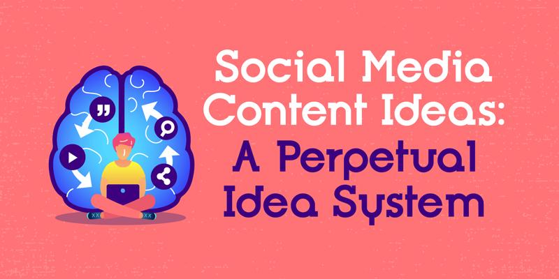 Social Media Content Ideas: A Perpetual Idea System