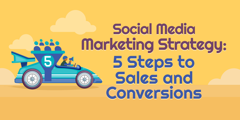 Social Media Marketing Strategy: 5 Steps to Sales and Conversions